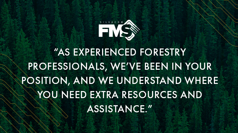 As experienced forestry professionals, the Silvacom FMS team has been in your position, and we understand where you need extra resources and assistance.