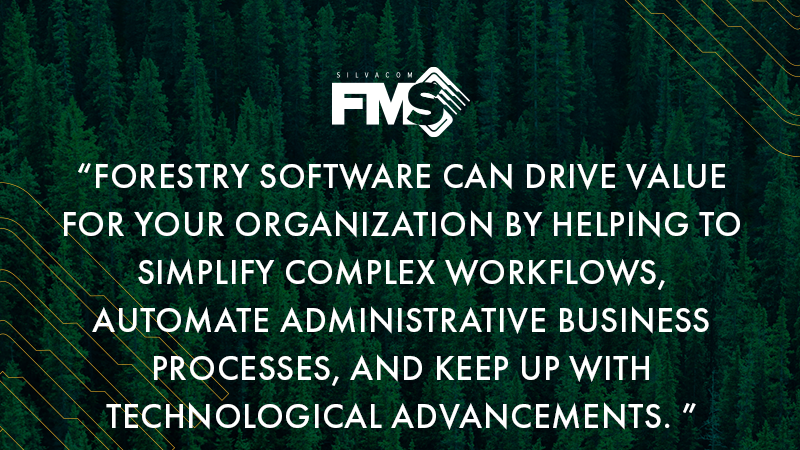Forestry software can drive value for your organization by helping to simplify complex workflows, automate administrative business processes, and allow your organization to keep up with technological advancements.