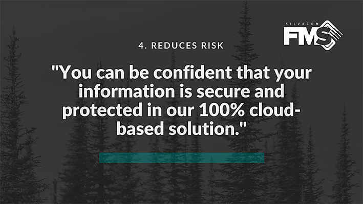 With our forestry software, Silvacom FMS (Forest Management System), your information is secure and protected in our cloud-based solution