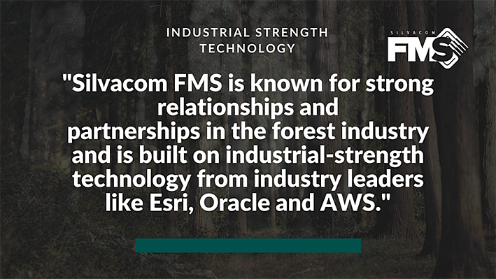 The Silvacom FMS team is known for their strong relationships and partnerships in the forest industry (we're forestry professionals!) and is built on industrial-strength technology from industry leaders like Esri, Oracle and AWS (Amazon Web Services).