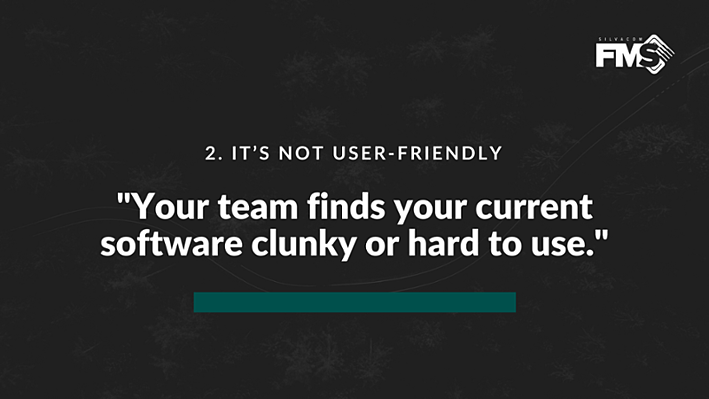 If your team finds your current software clunky or hard to use, then they're probably avoiding it or not using it to its full potential. If this is happening in your company, it may be time to look for more user-friendly forestry software.