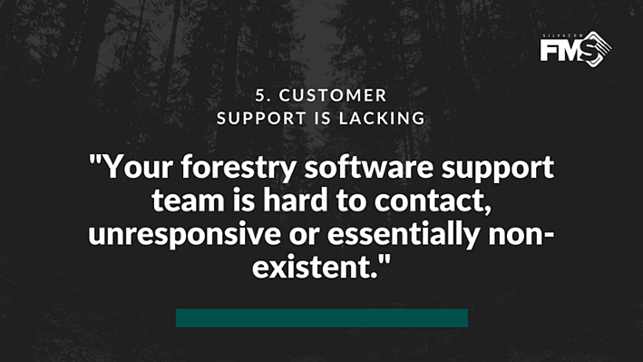 However, if your forestry software support team is hard to contact, unresponsive or essentially non-existent, that's a significant sign it's time to consider a better option.